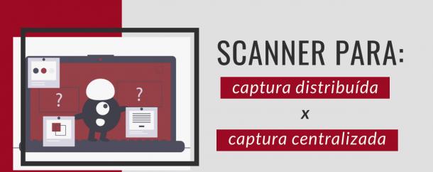 scanner para captura distribuída x captura centralizada